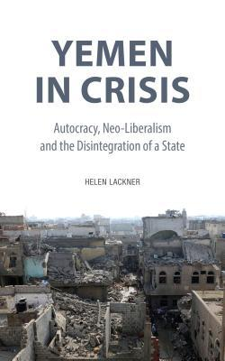 Yemen in Crisis: Autocracy, Neo-Liberalism and the Disintegration of a State