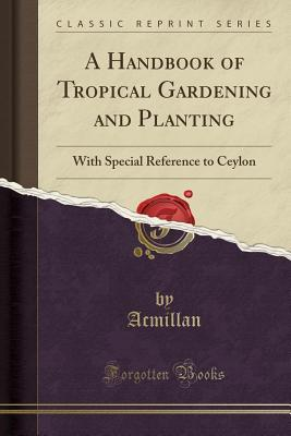 A Handbook of Tropical Gardening and Planting: With Special Reference to Ceylon