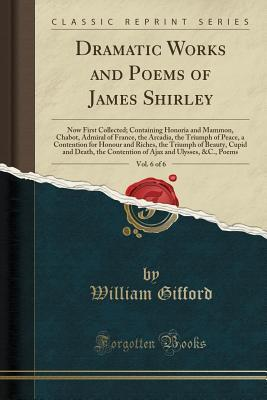 Dramatic Works and Poems of James Shirley, Vol. 6 of 6: Now First Collected; Containing Honoria and Mammon, Chabot, Admiral of France, the Arcadia, the Triumph of Peace, a Contention for Honour and Riches, the Triumph of Beauty, Cupid and Death, the Conte
