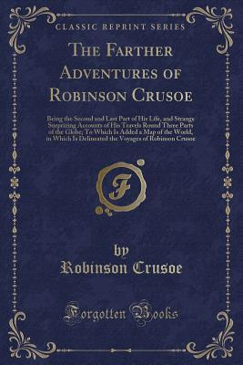 The Farther Adventures of Robinson Crusoe: Being the Second and Last Part of His Life, and Strange Surprizing Accounts of His Travels Round Three Parts of the Globe; To Which Is Added a Map of the World, in Which Is Delineated the Voyages of Robinson Crus