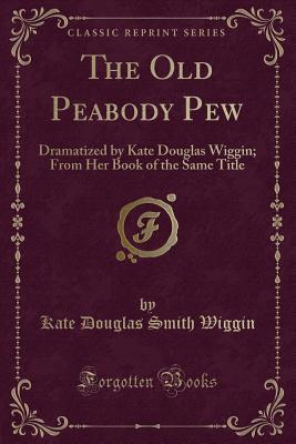 The Old Peabody Pew: Dramatized by Kate Douglas Wiggin; From Her Book of the Same Title