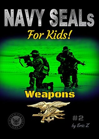 Navy SEALs For Kids!: Weapons (The Navy SEALs Special Forces Leadership and Self-Esteem Books for Kids Book 2)