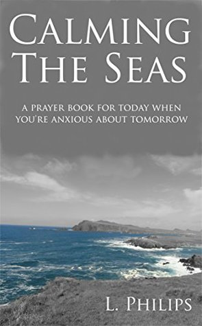 Calming The Seas: A Prayer Book For Today When You're Anxious About Tomorrow