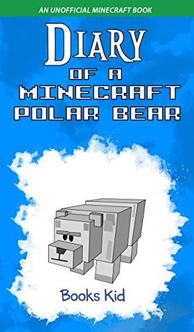 Diary of a Minecraft Polar Bear: An Unofficial Minecraft Book (Minecraft Diary Books and Wimpy Zombie Tales For Kids 45)