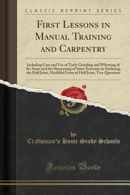 First Lessons in Manual Training and Carpentry: Including Care and Use of Tools Grinding and Whetting of the Same and the Sharpening of Saws; Exercises in Surfacing, the Half Joint, Modified Form of Half Joint, Test Questions