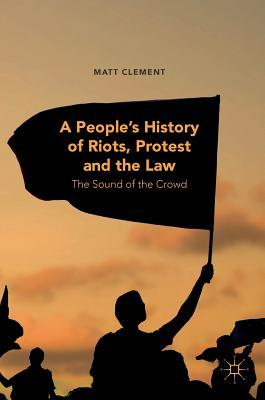 A People's History of Riots, Protest and the Law: The Sound of the Crowd