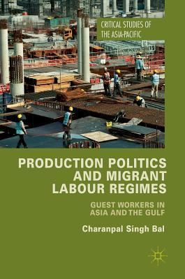 Production Politics and Migrant Labour Regimes: Guest Workers in Asia and the Gulf