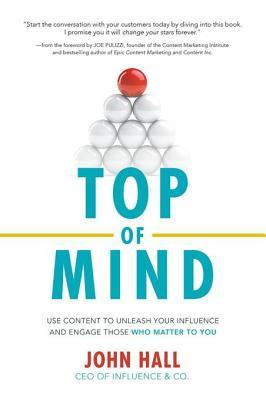 Top of Mind: Use Content to Unleash Your Influence and Engage Those Who Matter to You: Use Content to Unleash Your Influence and Engage Those Who Matter to You