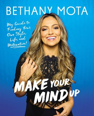 Make Your Mind Up: My Guide to Finding Your Own Style, Life, and Motavation! by Bethany Mota