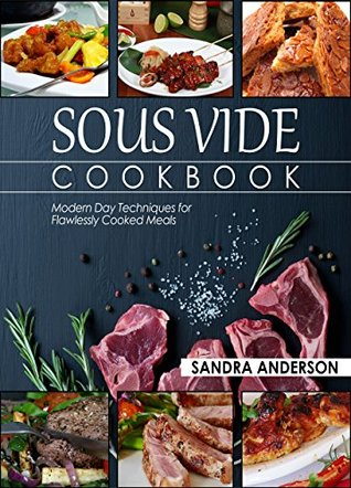 Sous Vide Cookbook: Modern Day Techniques for Flawlessly Cooked Meals