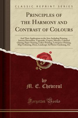Principles of the Harmony and Contrast of Colours: And Their Applications to the Arts; Including Painting, Interior Decoration, Tapestriks, Carpets, Mosaics, Coloured Glazing, Paper-Staining, Calico-Printing, Letterpress-Printing, Map-Colouring, Dress, La