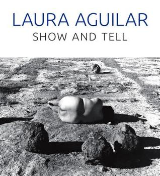 Laura Aguilar: Show and Tell por Vincent Price Art Museum, Rebecca Epstein, Laura Aguilar, Sybil Venegas