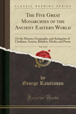 The Five Great Monarchies of the Ancient Eastern World, Vol. 1 of 3: Or the History, Geography, and Antiquites of Chaldaea, Assyria, Babylon, Media, and Persia