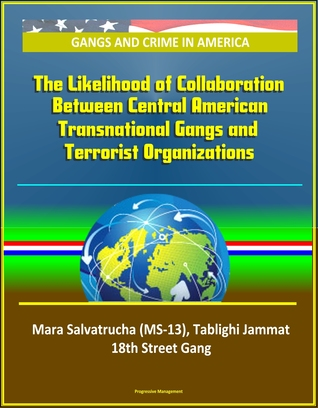 Gangs and Crime in America: The Likelihood of Collaboration Between Central American Transnational Gangs and Terrorist Organizations - Mara Salvatrucha (MS-13), Tablighi Jammat, 18th Street Gang