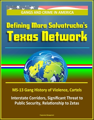 Gangs and Crime in America: Defining Mara Salvatrucha's Texas Network, MS-13 Gang History of Violence, Cartels, Interstate Corridors, Significant Threat to Public Security, Relationship to Zetas