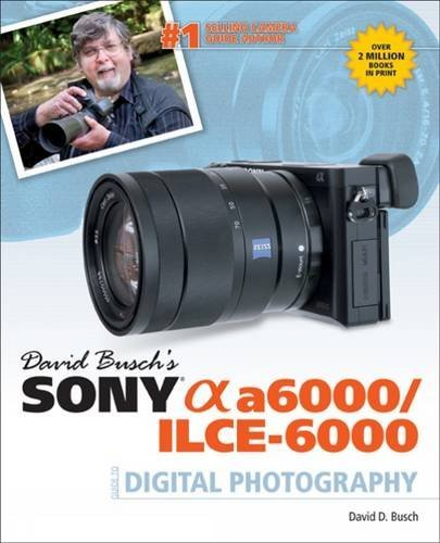 David Busch's Sony Alpha A6000/IICE-6000 Guide to Digital Photography