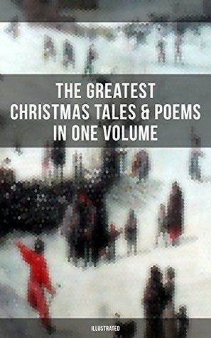 The Greatest Christmas Tales & Poems in One Volume (Illustrated): A Christmas Carol, The Gift of the Magi, Life and Adventures of Santa Claus, The Heavenly ... Mouse King, The Wonderful Life of Christ…