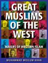 Great Muslims of the West: The Lives, Thoughts and Achievements of the Most Influential Muslims of the West