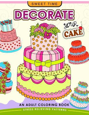 Decorate Your Cake: An Adult Coloring Book Design You Own Cake and Cupcake !!
