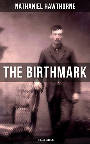 "The Birthmark (Thriller Classic): A Dark Story of Obsession with Human Perfection From the Renowned American Author of ""The Scarlet Letter"", ""The House ... & ""Twice-Told Tales"" (Including Biography)"