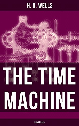 The Time Machine: A Time Travel Novel from the English futurist, historian, socialist, author of The Island of Doctor Moreau, The Invisible Man etc.