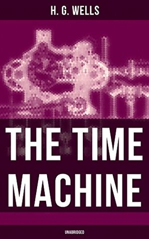 The Time Machine (Unabridged): A Time Travel Novel from the English futurist, historian, socialist, author of The Island of Doctor Moreau, The Invisible ... Men in the Moon, The Outline of History...