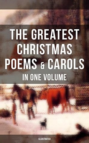 The Greatest Christmas Poems & Carols in One Volume (Illustrated): Silent Night, The Three Kings, Ring Out Wild Bells, Old Santa Claus, Christmas At Sea, ... Head Carol, A Visit From Saint Nicholas…
