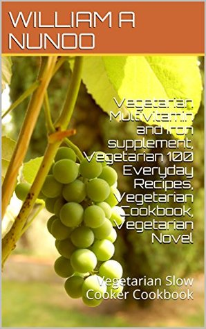 Vegetarian Multivitamin and Iron supplement, Vegetarian 100 Everyday Recipes, Vegetarian Cookbook, Vegetarian Novel: Vegetarian Slow Cooker Cookbook by William A Nunoo