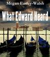 What Edward Heard by Megan Easley-Walsh