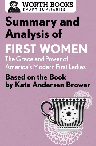 Summary and Analysis of First Women: The Grace and Power of America's Modern First Ladies: Based on the Book by Kate Andersen Brower