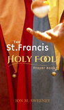 The St. Francis Holy Fool Prayer Book by Jon M. Sweeney