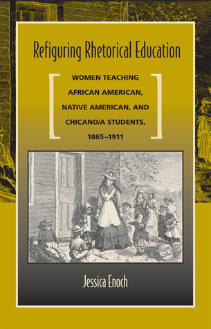 Refiguring Rhetorical Education: Women Teaching African American, Native American, and Chicano/A Students, 1865-1911
