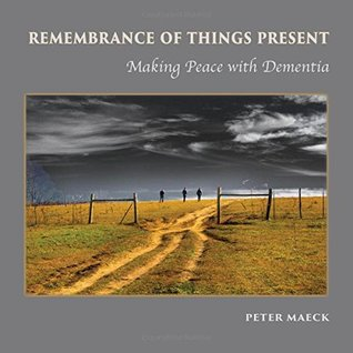 Remembrance of Things Present: Making Peace With Dementia