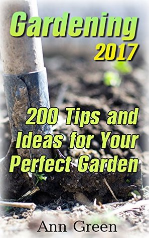 Gardening 2017: 200 Tips and Ideas for Your Perfect Garden: (Gardening for Beginners, Gardening Books)