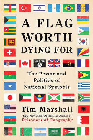 Worth Dying For The Power And Politics Of Flags By Tim Marshall
