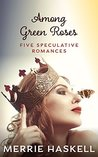 Among Green Roses: Five Speculative Romances