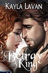 To Betray My King by Kayla Lavan
