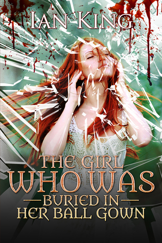 The Girl Who Was Buried in Her Ball Gown by Ian  King