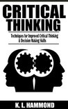 Critical Thinking: Techniques for Improved Critical Thinking & Decision Making Skills by K. L. Hammond