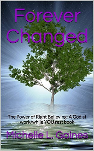 Forever Changed: The Power of Right Believing: A God at work/while YOU rest book