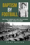 Baptism By Football: The Year Green Bay and the Packers Forged Their Futures