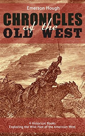 The Chronicles of the Old West - 4 Historical Books Exploring the Wild Past of the American West (Illustrated): Western Collection, Including The Story ... of the Outlaw & The Passing of the Frontier