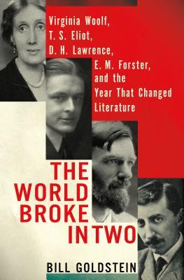 The World Broke in Two: Virginia Woolf, T.S. Eliot, D.H. Lawrence, E.M. Forster and the Year that Changed Literature