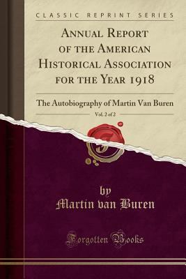 annual-report-of-the-american-historical-association-for-the-year-1918-vol-2-of-2-the-autobiography-of-martin-van-buren-classic-reprint