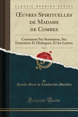Oeuvres Spirituelles de Madame de Combes, Vol. 1: Contenant Ses Sentimens, Ses Entretiens Et Dialogues, Et Les Lettres