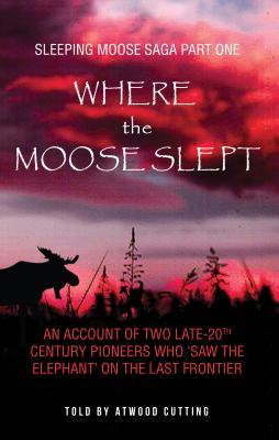 """Where the Moose Slept: An Account of Two Late-20th Century Pioneers Who """"Saw the Elephant"""" on the Last Frontier"""