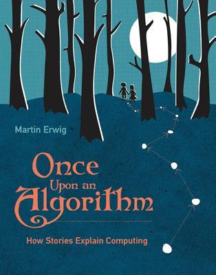 Once Upon an Algorithm: How Stories Explain Computing por Martin Erwig