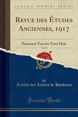 Revue Des Etudes Anciennes, 1917, Vol. 19: Paraissant Tous Les Trois Mois
