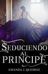 Seduciendo al príncipe by Amanda J. Queiroz