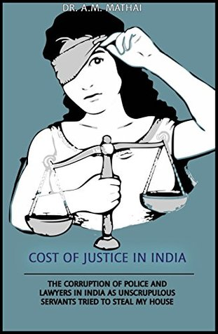 Cost of Justice in India: The Corruption of Police and Lawyers in India as Unscrupulous Servants Tried to Steal my House